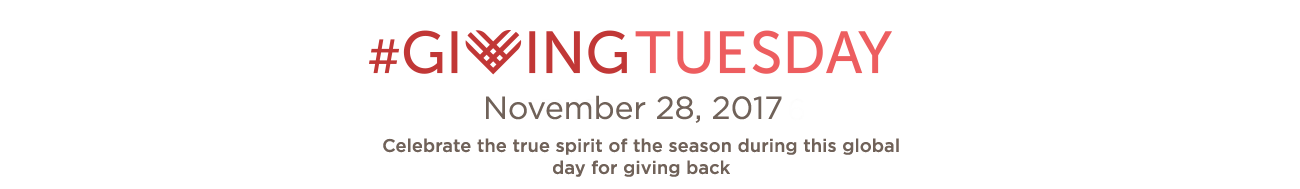 #GivingTuesday. November 28, 2017. Celebrate the true spirit of the season during this global day for giving back