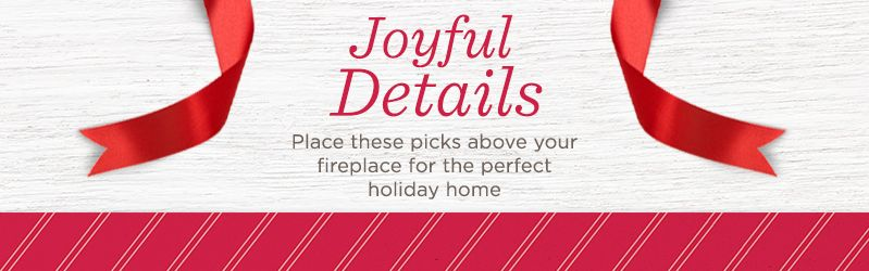 Joyful Details. Place these picks above your fireplace for the perfect holiday home