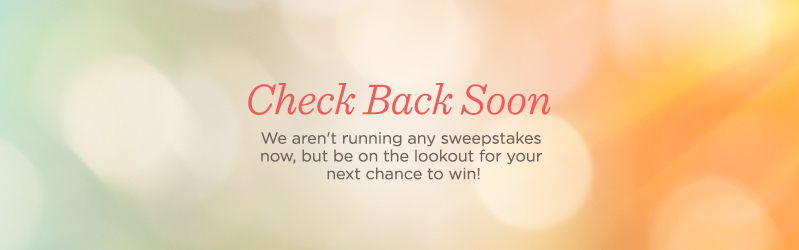 Check Back Soon, We aren't running any sweepstakes now, but be on the lookout for your next chance to win!