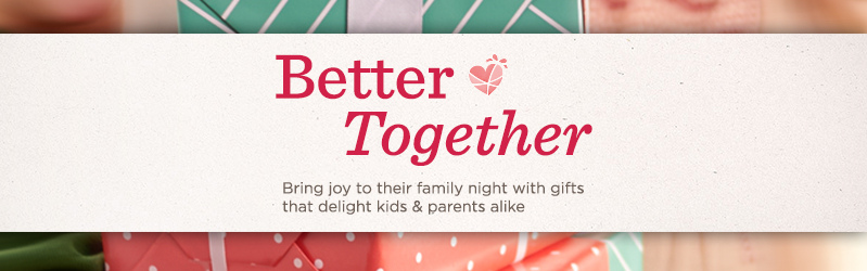 Better Together. Bring joy to their family night with gifts that delight kids & parents alike