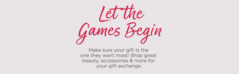 Let the Games Begin.  Make sure your gift is the one they want most! Shop great beauty, accessories & more for your gift exchange.