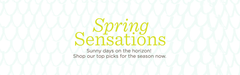 Spring Sensations. Sunny days on the horizon! Shop our top picks for the season now.