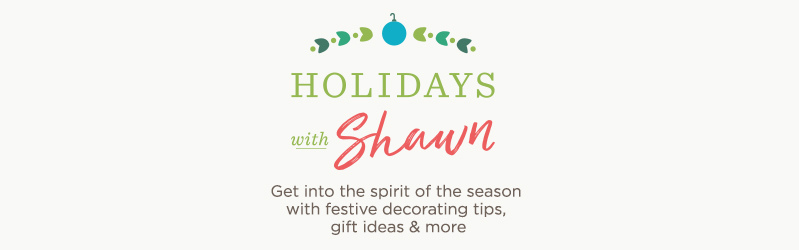 Holidays with Shawn. Get into the spirit of the season with festive decorating tips, gift ideas & more.