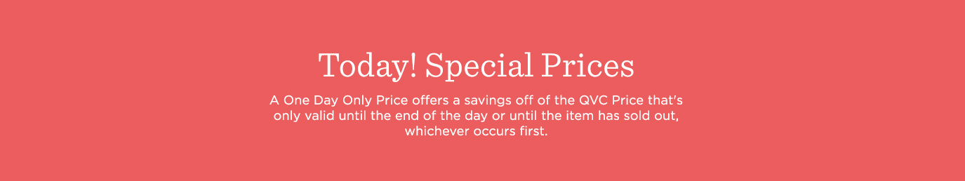 Today! Special Prices. A One Day Only Price offers a savings off of the QVC Price that's only valid until the end of the day or until the item has sold out, whichever occurs first.