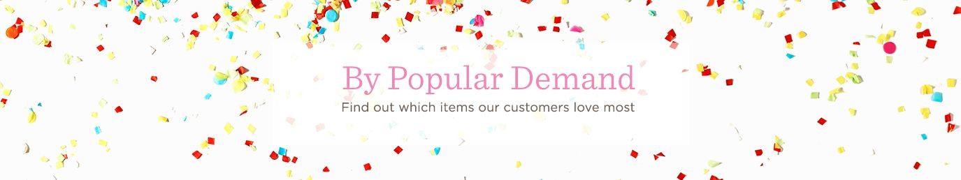 By Popular Demand. Find out which items our customers love most