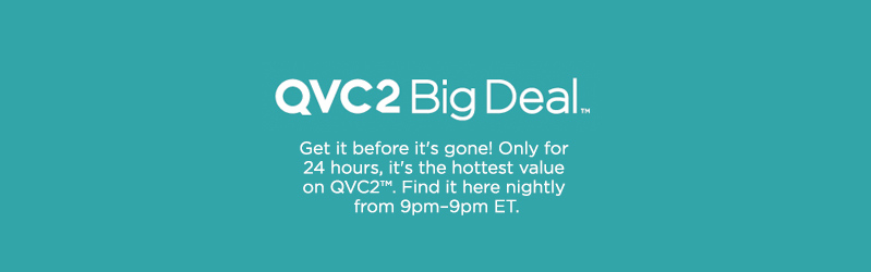 QVC2 Big Deal™ Get it before it's gone! Only for 24 hours, it's the hottest value on QVC2™. Find it here nightly from 9pm–9pm ET.