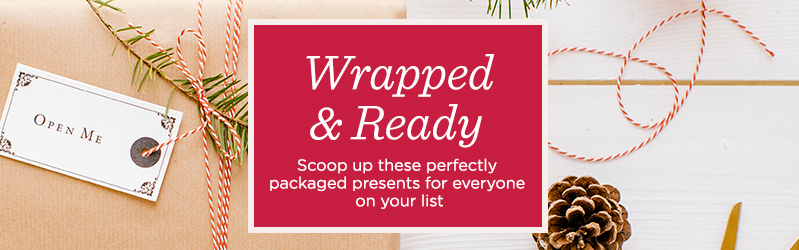 Wrapped & Ready - Scoop up these perfectly packaged presents for everyone on your list