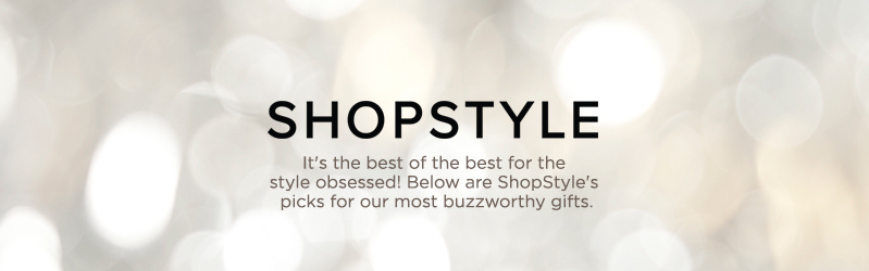 ShopStyle. It's the best of the best for the style obsessed! Below are ShopStyle's picks for our most buzzworthy gifts.