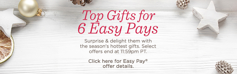 Top Gifts for 6 Easy Pays. Surprise & delight them with the season's hottest gifts. Select offers end at 11:59pm PT. Click here for Easy Pay® offer details.