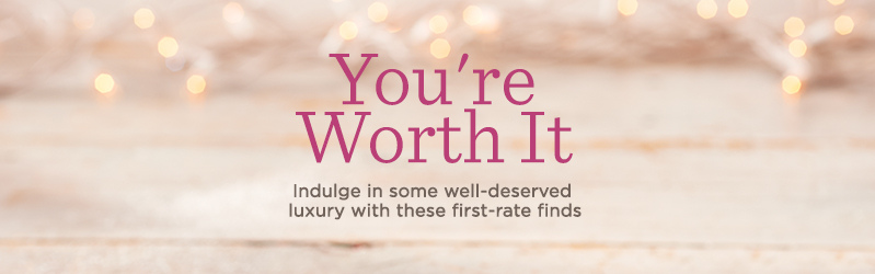 You're Worth It, Indulge in some well-deserved luxury with these first-rate finds