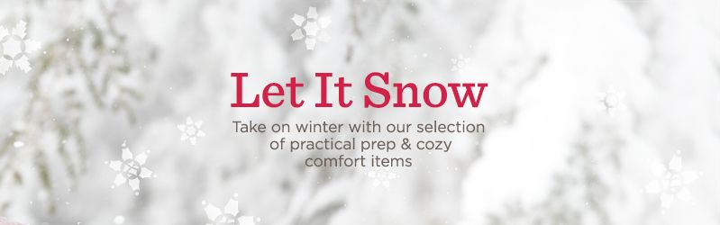 Let It Snow. Take on winter with our selection of practical prep & cozy comfort items.