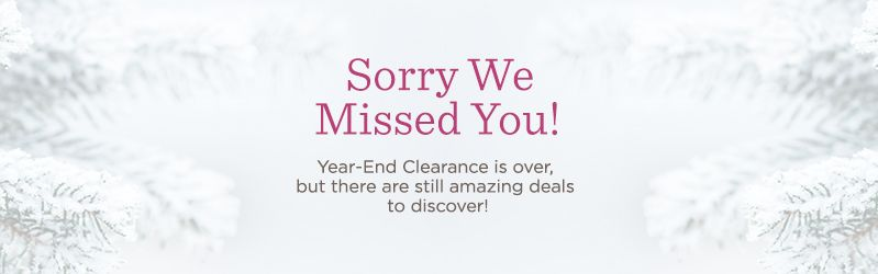 Sorry We Missed You! Year-End Clearance is over, but there are still amazing deals to discover!