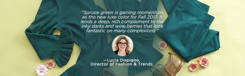 """""""Spruce green is gaining momentum as the new luxe color for Fall 2017. It lends a deep, rich complement to the inky darks and wine berries that look fantastic on many complexions.""""   —Lucia Dispigno, Director of Fashion & Trends"""