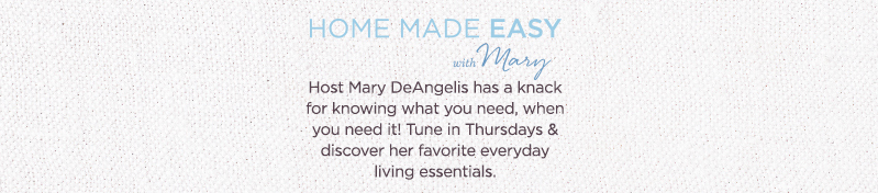 Home Made Easy with Mary™.  Host Mary DeAngelis has a knack for knowing what you need, when you need it! Tune in Thursdays & discover her favorite everyday living essentials.