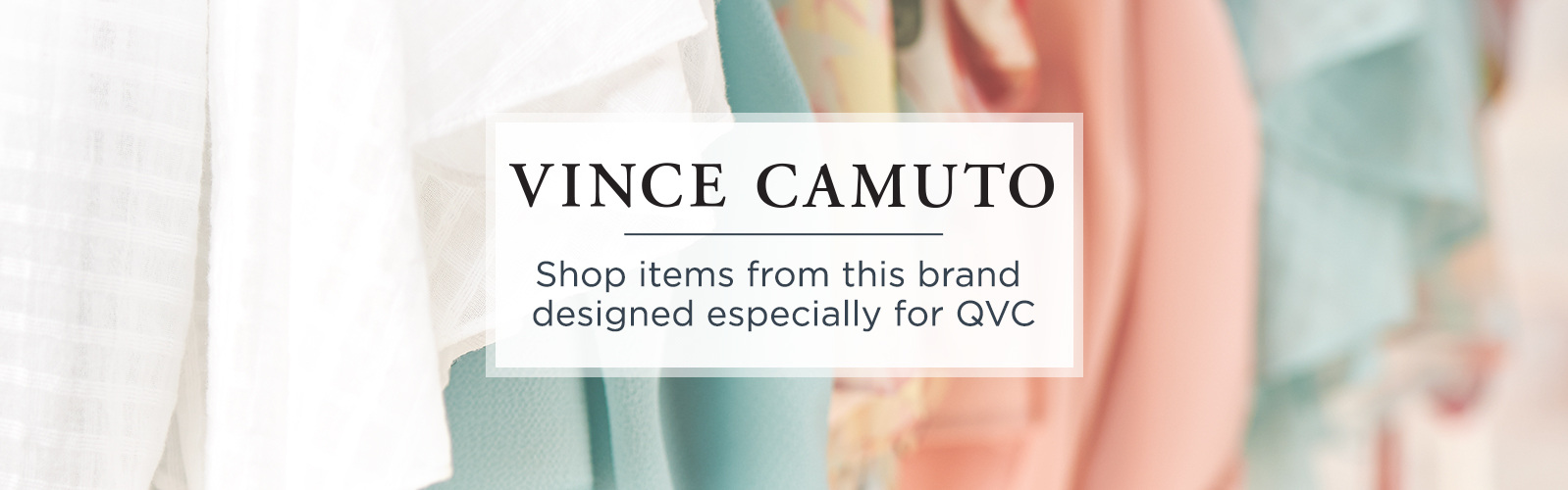 Vince Camuto.  Shop items from this brand designed especially for QVC