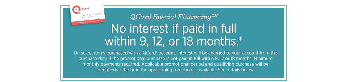 QCard Special Financing™.  No interest if paid in full within 9, 12, or 18 months.*  On select items purchased with a QCard® account. Interest will be charged to your account from the purchase date if the promotional purchase is not paid in full within 9, 12 or 18 months. Minimum monthly payments required. Applicable promotional period and qualifying purchase will be identified at the time the applicable promotion is available. See details below.