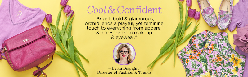 """Cool & Confident. """"Bright, bold & glamorous, orchid lends a playful, yet feminine touch to everything from apparel & accessories to makeup & eyewear."""" —Lucia Dispigno, Director of Fashion & Trends"""