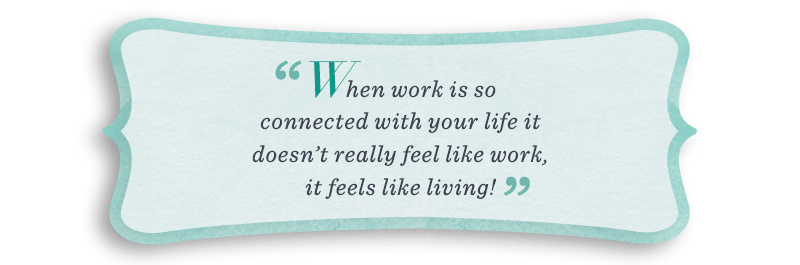"""When work is so connected with your life it doesn't really feel like work, it feels like living!"""