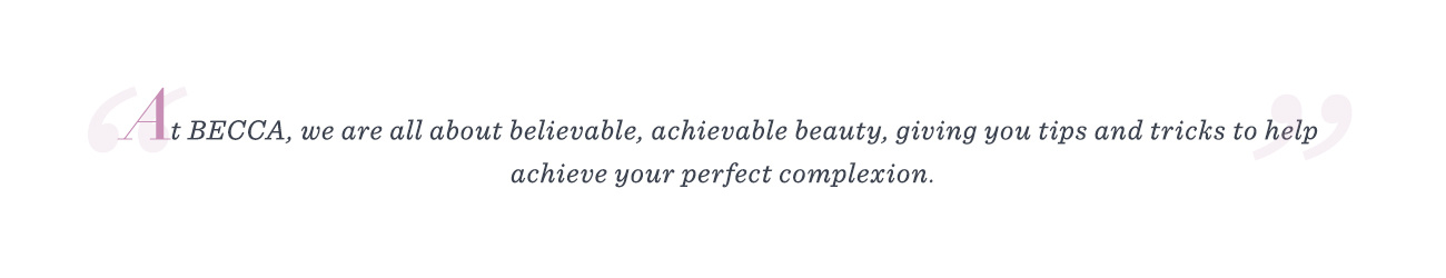 """At BECCA, we are all about believable, achievable beauty, giving you tips and tricks to help achieve your perfect complexion."""