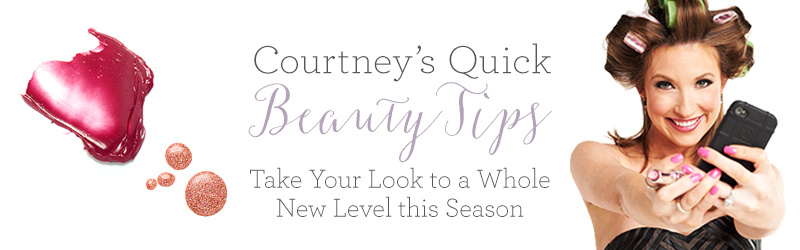 Courtney's Quick Beauty Tips. Take Your Look to a Whole New Level this Season