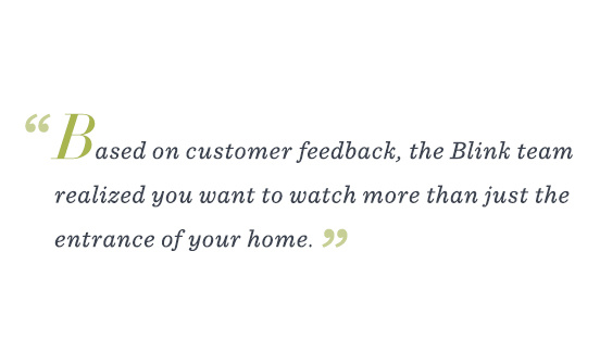 """Based on customer feedback, the Blink team realized you want to watch more than just the entrance of your home."""