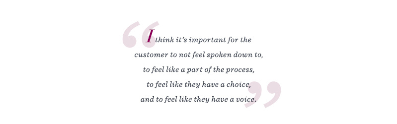 """I think it's important for the customer to not feel spoken down to, to feel like a part of the process, to feel like they have a choice, and to feel like they have a voice."""