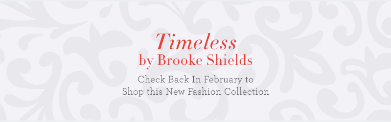 Timeless by Brooke Shields. Check Back In February to Shop this New Fashion Collection.