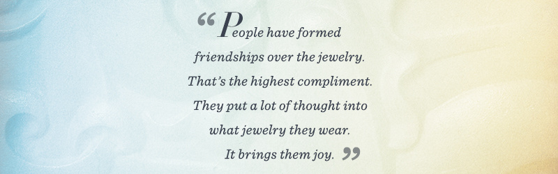 """People have formed friendships over the jewelry. That's the highest compliment. They put a lot of thought into what jewelry they wear. It brings them joy."""