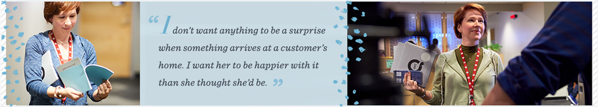 """""""I don't want anything to be a surprise when something arrives at a customer's home. I want her to be happier with it than she thought she'd be."""""""