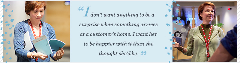 """I don't want anything to be a surprise when something arrives at a customer's home. I want her to be happier with it than she thought she'd be."""