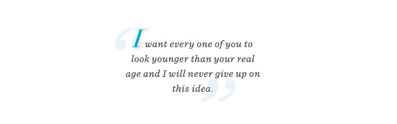 """I want every one of you to look younger than your real age and I will never give up on this idea."""