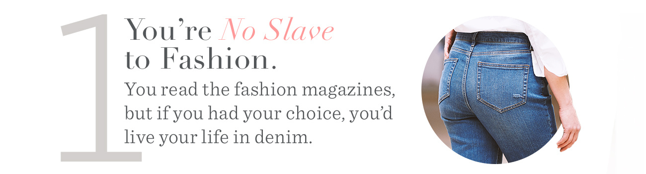 1. You're No Slave to Fashion. You read the fashion magazines, but if you had your choice, you'd live your life in denim.