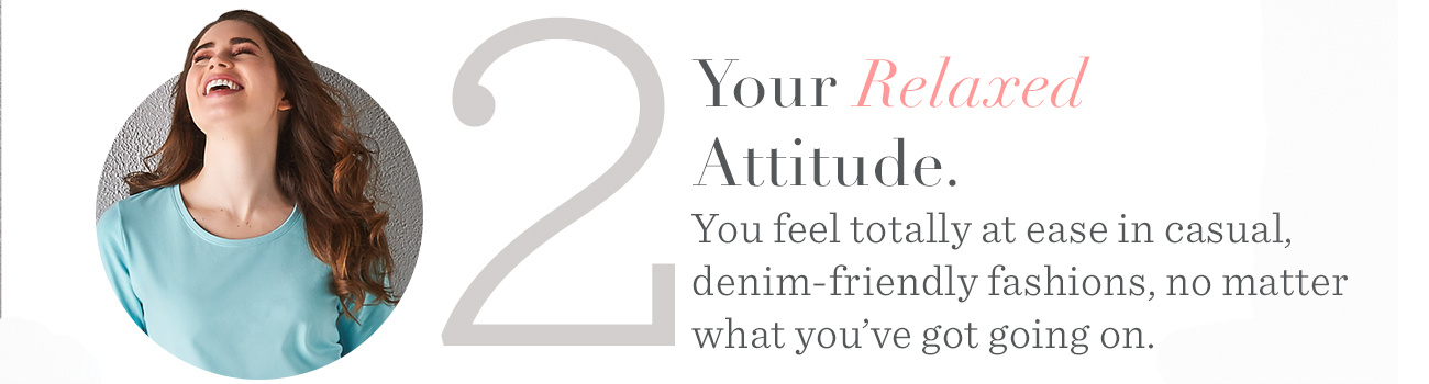 2. Your Relaxed Attitude. You feel totally at ease in casual, denim-friendly fashions, no matter what you've got going on.