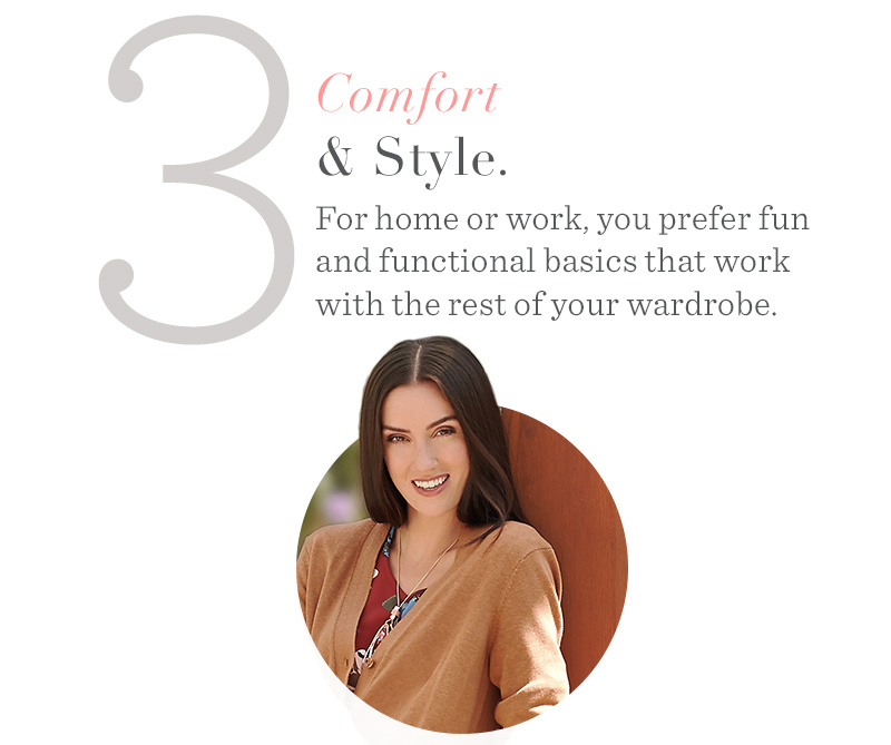 3. Comfort & Style. For home or work, you prefer fun and functional basics that work with the rest of your wardrobe.