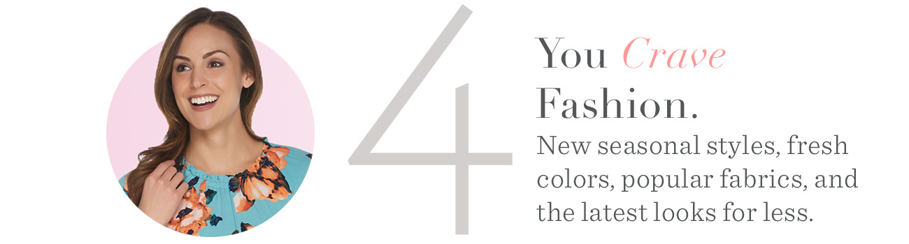 4. You Crave Fashion. New seasonal styles, fresh colors, popular fabrics, and the latest looks for less.