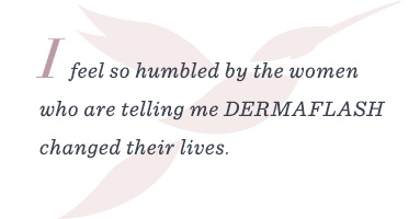 """I feel so humbled by the women who are telling me DERMAFLASH changed their lives."""