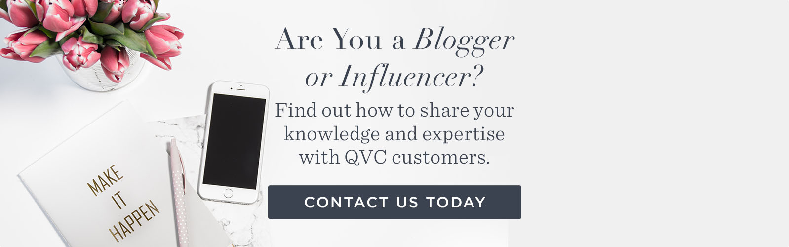 Are You a Blogger or Influencer? Find out how to share your knowledge and expertise with QVC customers. CONTACT US TODAY