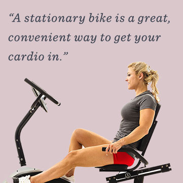 """""""A stationary bike is a great, convenient way to get your cardio in."""""""