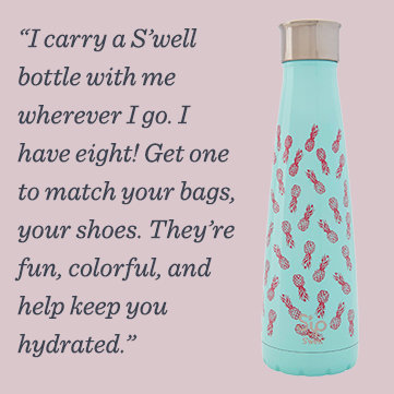 """""""I carry a S'well bottle with me wherever I go. I have eight! Get one to match your bags, your shoes. They're fun, colorful, and help keep you hydrated."""""""