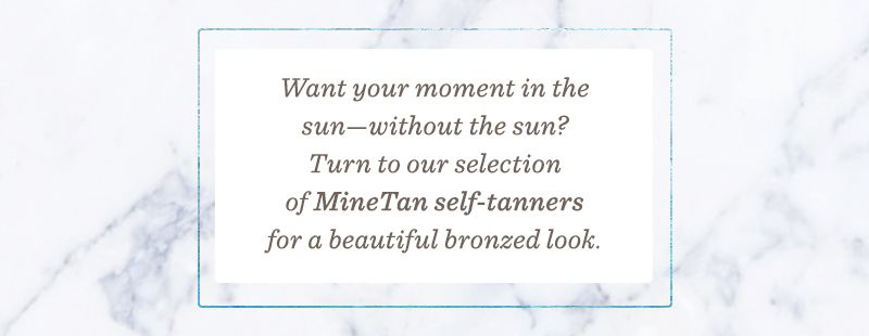 Want your moment in the sun—without the sun? Turn to our selection of MineTan self-tanners for a beautiful bronzed look.