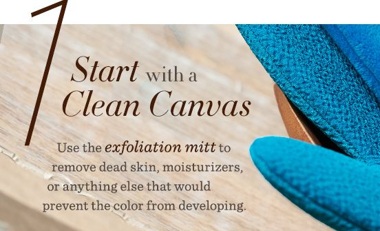 1. Start with a Clean Canvas Use the exfoliation mitt to remove dead skin, moisturizers, or anything else that would prevent the color from developing.