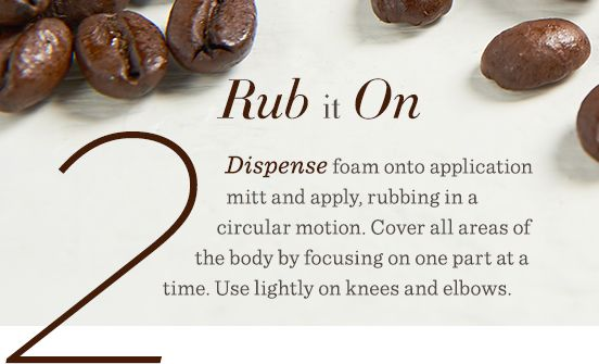 2. Rub It On Dispense foam onto application mitt and apply, rubbing in a circular motion. Cover all areas of the body by focusing on one part at a time. Use lightly on knees and elbows.