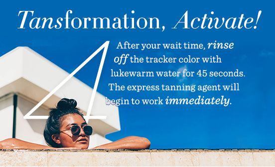 4. Tansformation, Activate! After your wait time, rinse off the tracker color with lukewarm water for 45 seconds. The express tanning agent will begin to work immediately.