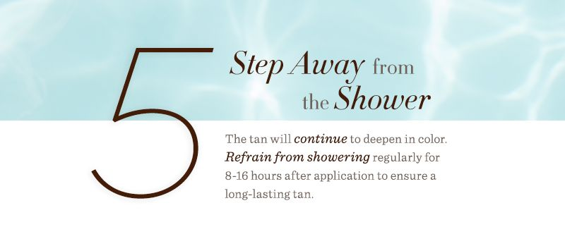 5. Step Away from the Shower. The tan will continue to deepen in color. Refrain from showering regularly for 8-16 hours after application to ensure a long-lasting tan.