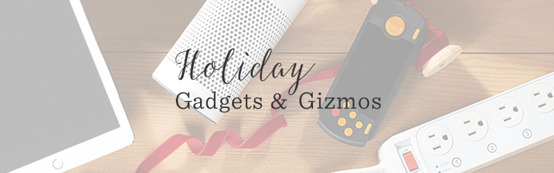 Holiday Gadgets & Gizmos