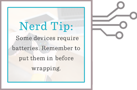 Nerd Tip: Some devices require batteries. Remember to put them in before wrapping.