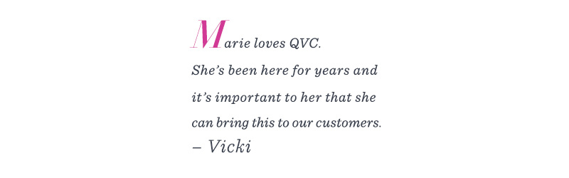 """Marie loves QVC. She's been here for years and it's important to her that she can bring this to our customers."" –Vicki"