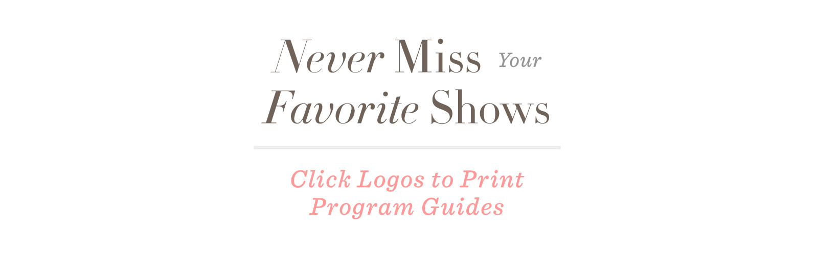 Never Miss Your Favorite Shows. Click Logos to Print Program Guides