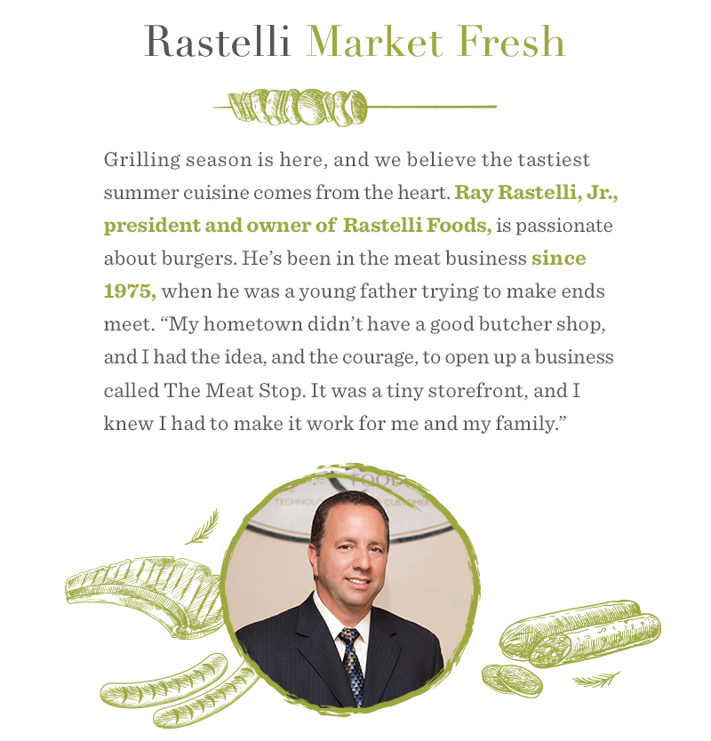 "Rastelli Market Fresh. Grilling season is here, and we believe the tastiest summer cuisine comes from the heart. Ray Rastelli, Jr., president and owner of Rastelli Foods, is passionate about burgers. He's been in the meat business since 1975, when he was a young father trying to make ends meet. ""My hometown didn't have a good butcher shop, and I had the idea, and the courage, to open up a business called The Meat Stop. It was a tiny storefront, and I knew I had to make it work for me and my family."""