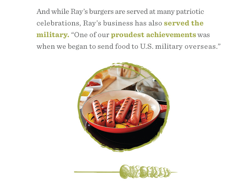 "And while Ray's burgers are served at many patriotic celebrations, Ray's business has also served the military. ""One of our proudest achievements was when we began to send food to US. Military overseas."""